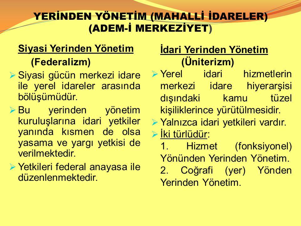 YERİNDEN YÖNETİM (MAHALLİ İDARELER) (ADEM-İ MERKEZİYET) Siyasi Yerinden Yönetim (Federalizm)  Siyasi gücün merkezi idare ile yerel idareler arasında