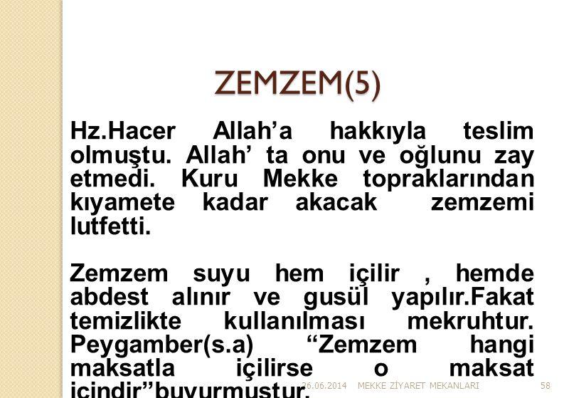 26.06.2014MEKKE Z İ YARET MEKANLARI58 ZEMZEM(5) Hz.Hacer Allah'a hakkıyla teslim olmuştu. Allah' ta onu ve oğlunu zay etmedi. Kuru Mekke topraklarında