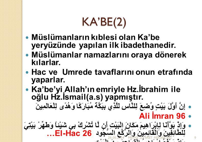 26.06.2014MEKKE Z İ YARET MEKANLARI9 KA'BE(2)  Müslümanların kıblesi olan Ka'be yeryüzünde yapılan ilk ibadethanedir.  Müslümanlar namazlarını oraya