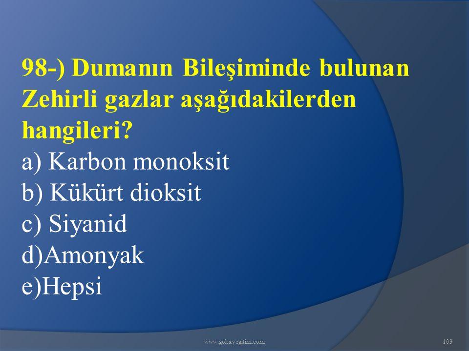 www.gokayegitim.com103 98-) Dumanın Bileşiminde bulunan Zehirli gazlar aşağıdakilerden hangileri? a) Karbon monoksit b) Kükürt dioksit c) Siyanid d)Am