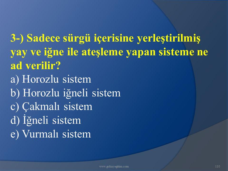 www.gokayegitim.com110 3-) Sadece sürgü içerisine yerleştirilmiş yay ve iğne ile ateşleme yapan sisteme ne ad verilir? a) Horozlu sistem b) Horozlu iğ