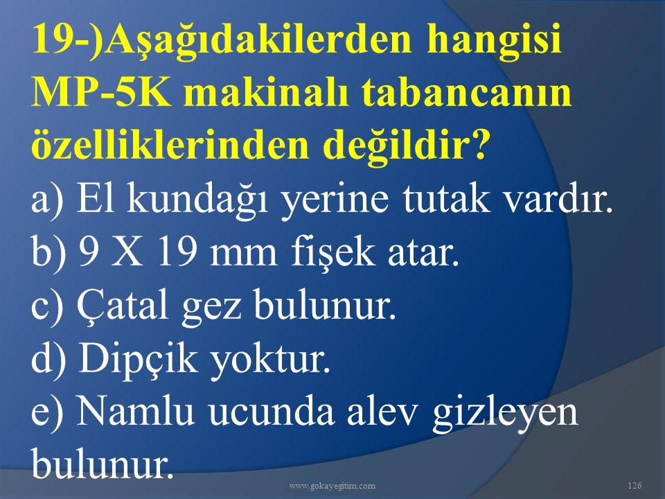www.gokayegitim.com126 19-)Aşağıdakilerden hangisi MP-5K makinalı tabancanın özelliklerinden değildir? a) El kundağı yerine tutak vardır. b) 9 X 19 mm