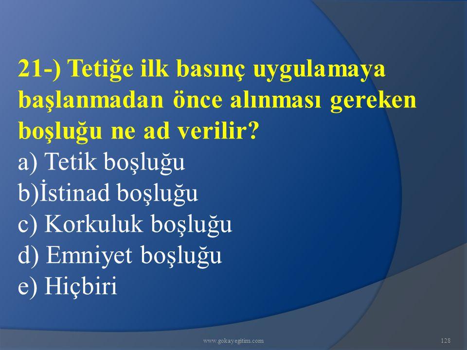 www.gokayegitim.com128 21-) Tetiğe ilk basınç uygulamaya başlanmadan önce alınması gereken boşluğu ne ad verilir? a) Tetik boşluğu b)İstinad boşluğu c