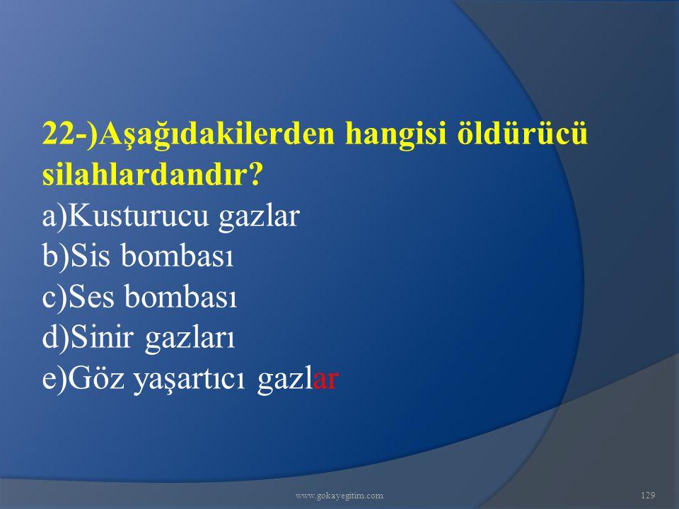 www.gokayegitim.com129 22-)Aşağıdakilerden hangisi öldürücü silahlardandır? a)Kusturucu gazlar b)Sis bombası c)Ses bombası d)Sinir gazları e)Göz yaşar