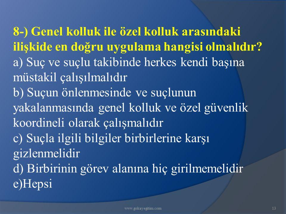 www.gokayegitim.com13 8-) Genel kolluk ile özel kolluk arasındaki ilişkide en doğru uygulama hangisi olmalıdır? a) Suç ve suçlu takibinde herkes kendi
