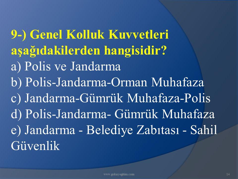 www.gokayegitim.com14 9-) Genel Kolluk Kuvvetleri aşağıdakilerden hangisidir? a) Polis ve Jandarma b) Polis-Jandarma-Orman Muhafaza c) Jandarma-Gümrük