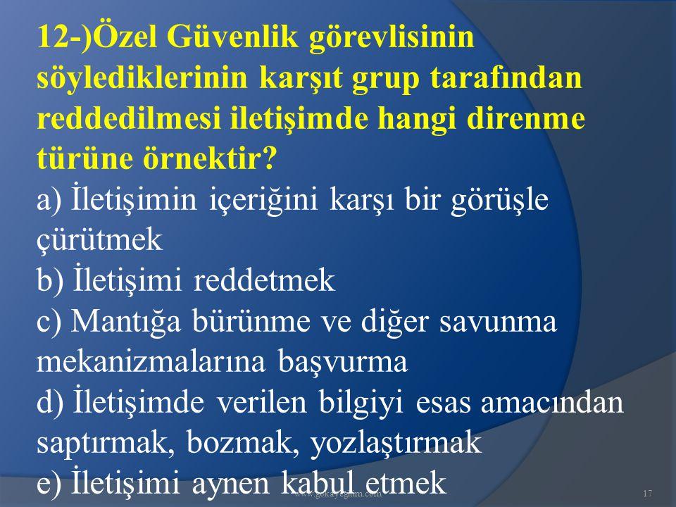 www.gokayegitim.com17 12-)Özel Güvenlik görevlisinin söylediklerinin karşıt grup tarafından reddedilmesi iletişimde hangi direnme türüne örnektir? a)