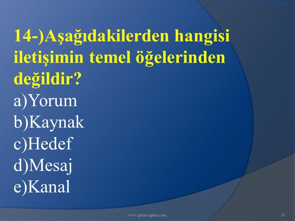 www.gokayegitim.com19 14-)Aşağıdakilerden hangisi iletişimin temel öğelerinden değildir? a)Yorum b)Kaynak c)Hedef d)Mesaj e)Kanal