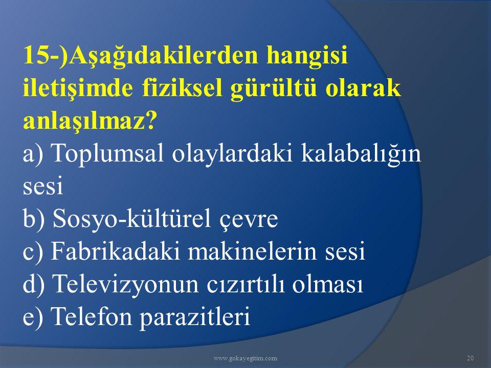 www.gokayegitim.com20 15-)Aşağıdakilerden hangisi iletişimde fiziksel gürültü olarak anlaşılmaz? a) Toplumsal olaylardaki kalabalığın sesi b) Sosyo-kü