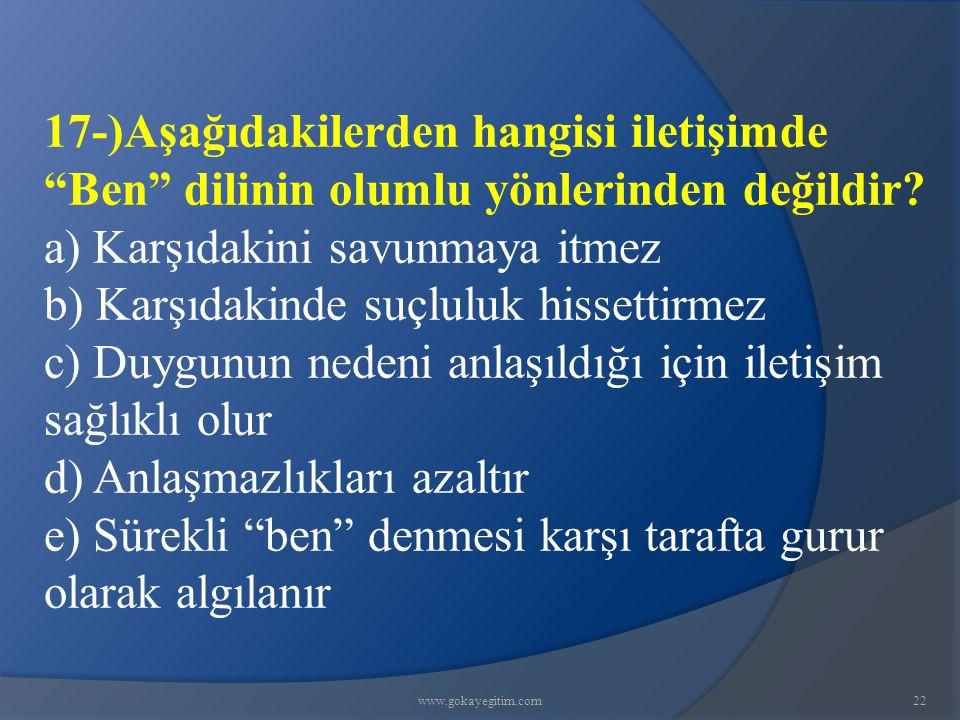 """www.gokayegitim.com22 17-)Aşağıdakilerden hangisi iletişimde """"Ben"""" dilinin olumlu yönlerinden değildir? a) Karşıdakini savunmaya itmez b) Karşıdakinde"""
