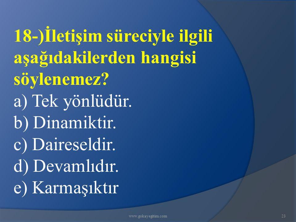 www.gokayegitim.com23 18-)İletişim süreciyle ilgili aşağıdakilerden hangisi söylenemez.