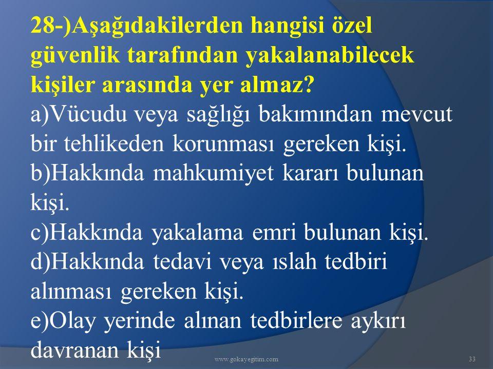 www.gokayegitim.com33 28-)Aşağıdakilerden hangisi özel güvenlik tarafından yakalanabilecek kişiler arasında yer almaz? a)Vücudu veya sağlığı bakımında