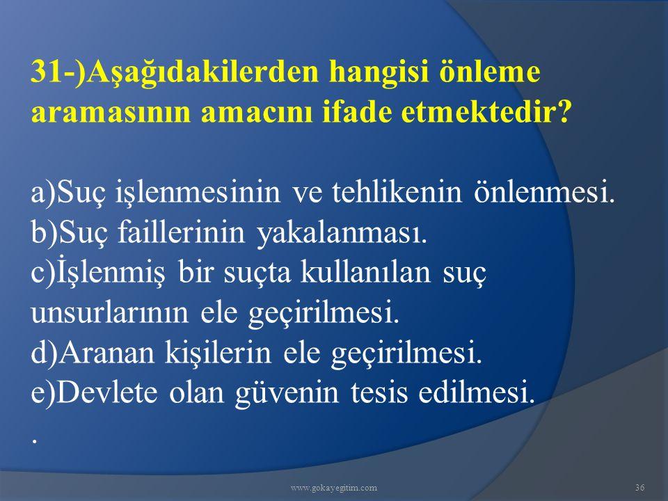 www.gokayegitim.com36 31-)Aşağıdakilerden hangisi önleme aramasının amacını ifade etmektedir? a)Suç işlenmesinin ve tehlikenin önlenmesi. b)Suç faille