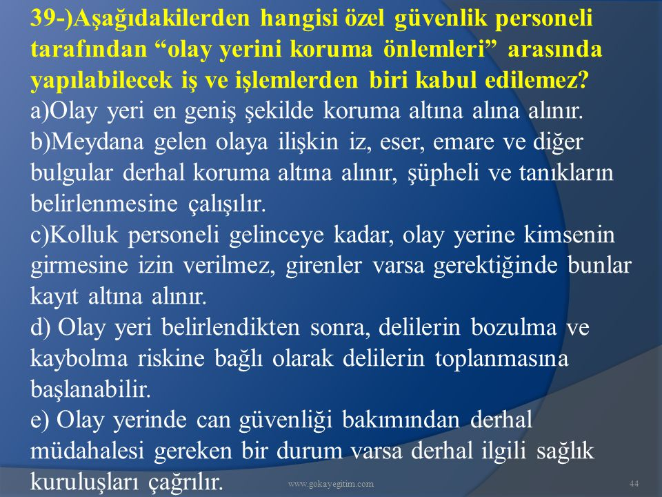www.gokayegitim.com44 39-)Aşağıdakilerden hangisi özel güvenlik personeli tarafından olay yerini koruma önlemleri arasında yapılabilecek iş ve işlemlerden biri kabul edilemez.