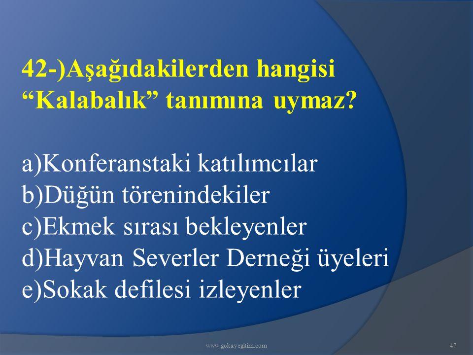www.gokayegitim.com47 42-)Aşağıdakilerden hangisi Kalabalık tanımına uymaz.