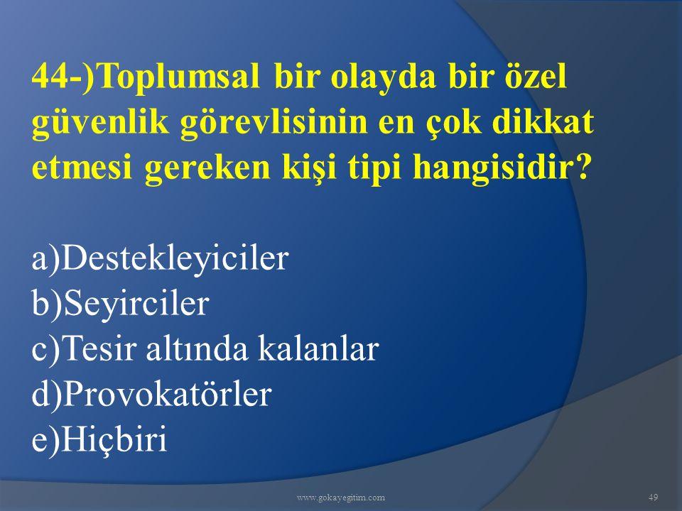 www.gokayegitim.com49 44-)Toplumsal bir olayda bir özel güvenlik görevlisinin en çok dikkat etmesi gereken kişi tipi hangisidir? a)Destekleyiciler b)S