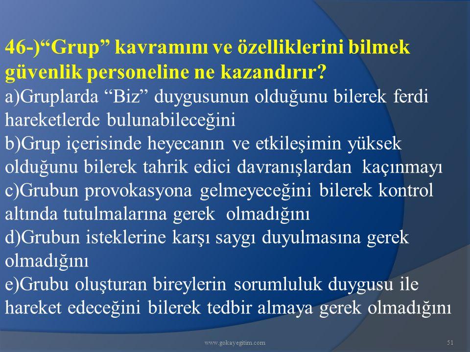 """www.gokayegitim.com51 46-)""""Grup"""" kavramını ve özelliklerini bilmek güvenlik personeline ne kazandırır? a)Gruplarda """"Biz"""" duygusunun olduğunu bilerek f"""