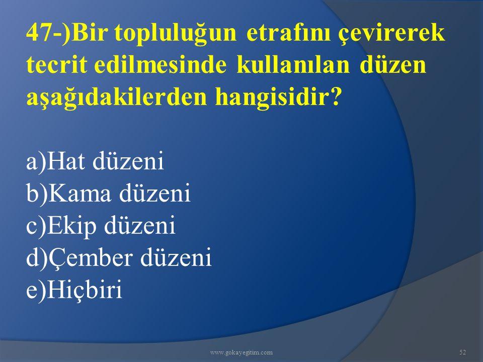 www.gokayegitim.com52 47-)Bir topluluğun etrafını çevirerek tecrit edilmesinde kullanılan düzen aşağıdakilerden hangisidir? a)Hat düzeni b)Kama düzeni