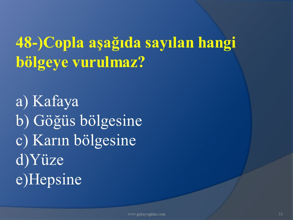 www.gokayegitim.com53 48-)Copla aşağıda sayılan hangi bölgeye vurulmaz? a) Kafaya b) Göğüs bölgesine c) Karın bölgesine d)Yüze e)Hepsine