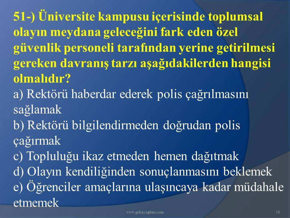 www.gokayegitim.com56 51-) Üniversite kampusu içerisinde toplumsal olayın meydana geleceğini fark eden özel güvenlik personeli tarafından yerine getirilmesi gereken davranış tarzı aşağıdakilerden hangisi olmalıdır.