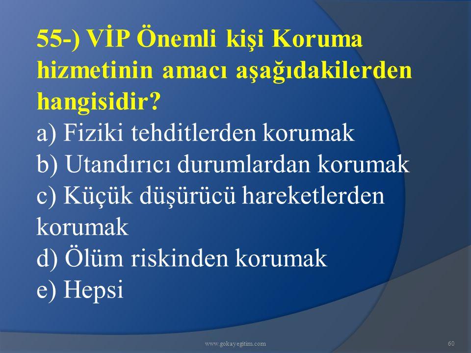 www.gokayegitim.com60 55-) VİP Önemli kişi Koruma hizmetinin amacı aşağıdakilerden hangisidir? a) Fiziki tehditlerden korumak b) Utandırıcı durumlarda