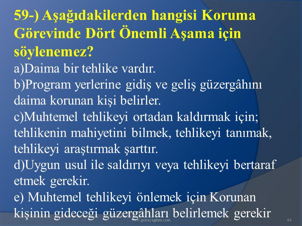 www.gokayegitim.com64 59-) Aşağıdakilerden hangisi Koruma Görevinde Dört Önemli Aşama için söylenemez? a)Daima bir tehlike vardır. b)Program yerlerine