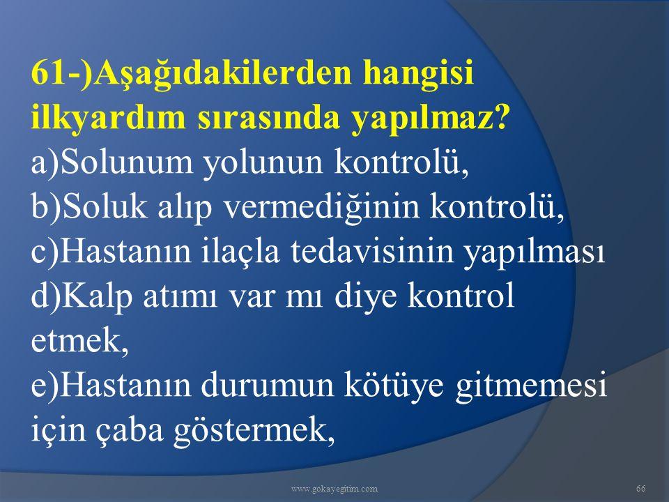 www.gokayegitim.com66 61-)Aşağıdakilerden hangisi ilkyardım sırasında yapılmaz? a)Solunum yolunun kontrolü, b)Soluk alıp vermediğinin kontrolü, c)Hast