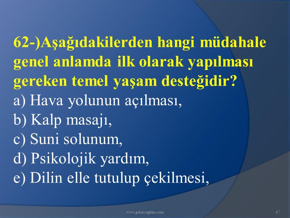 www.gokayegitim.com67 62-)Aşağıdakilerden hangi müdahale genel anlamda ilk olarak yapılması gereken temel yaşam desteğidir? a) Hava yolunun açılması,