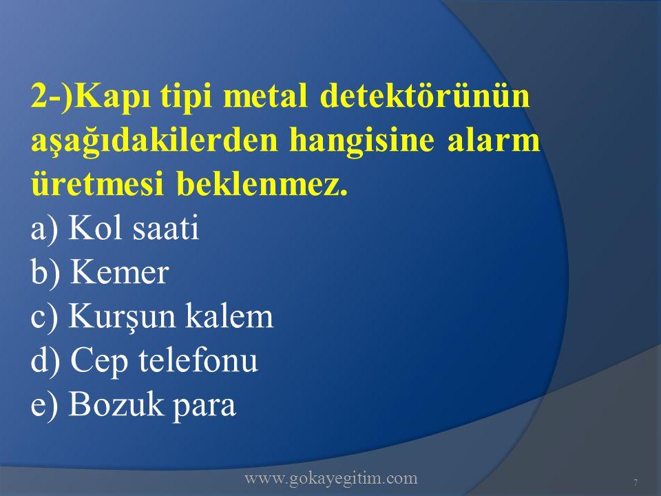 www.gokayegitim.com 7 2-)Kapı tipi metal detektörünün aşağıdakilerden hangisine alarm üretmesi beklenmez. a) Kol saati b) Kemer c) Kurşun kalem d) Cep