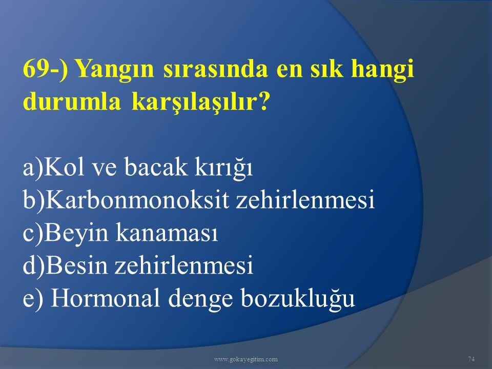 www.gokayegitim.com74 69-) Yangın sırasında en sık hangi durumla karşılaşılır? a)Kol ve bacak kırığı b)Karbonmonoksit zehirlenmesi c)Beyin kanaması d)