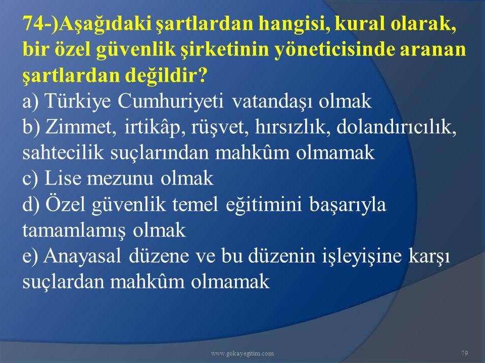 www.gokayegitim.com79 74-)Aşağıdaki şartlardan hangisi, kural olarak, bir özel güvenlik şirketinin yöneticisinde aranan şartlardan değildir? a) Türkiy