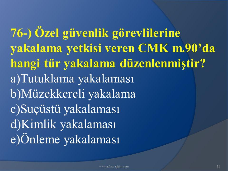 www.gokayegitim.com81 76-) Özel güvenlik görevlilerine yakalama yetkisi veren CMK m.90'da hangi tür yakalama düzenlenmiştir.