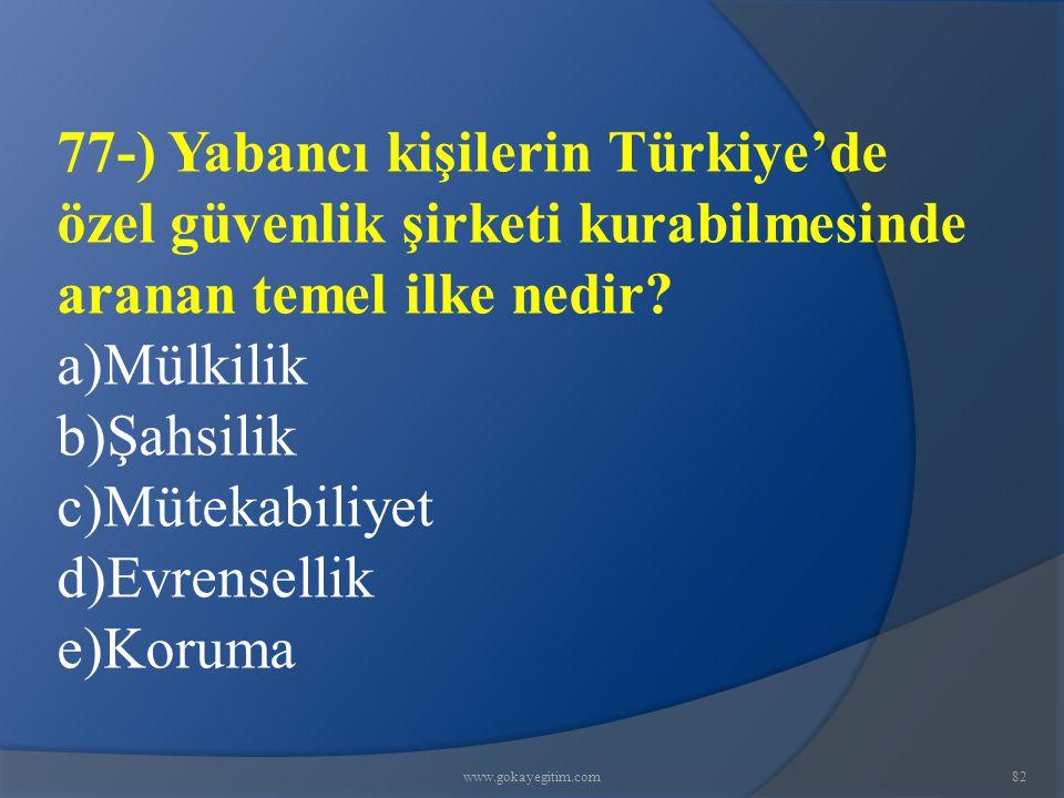 www.gokayegitim.com82 77-) Yabancı kişilerin Türkiye'de özel güvenlik şirketi kurabilmesinde aranan temel ilke nedir? a)Mülkilik b)Şahsilik c)Mütekabi
