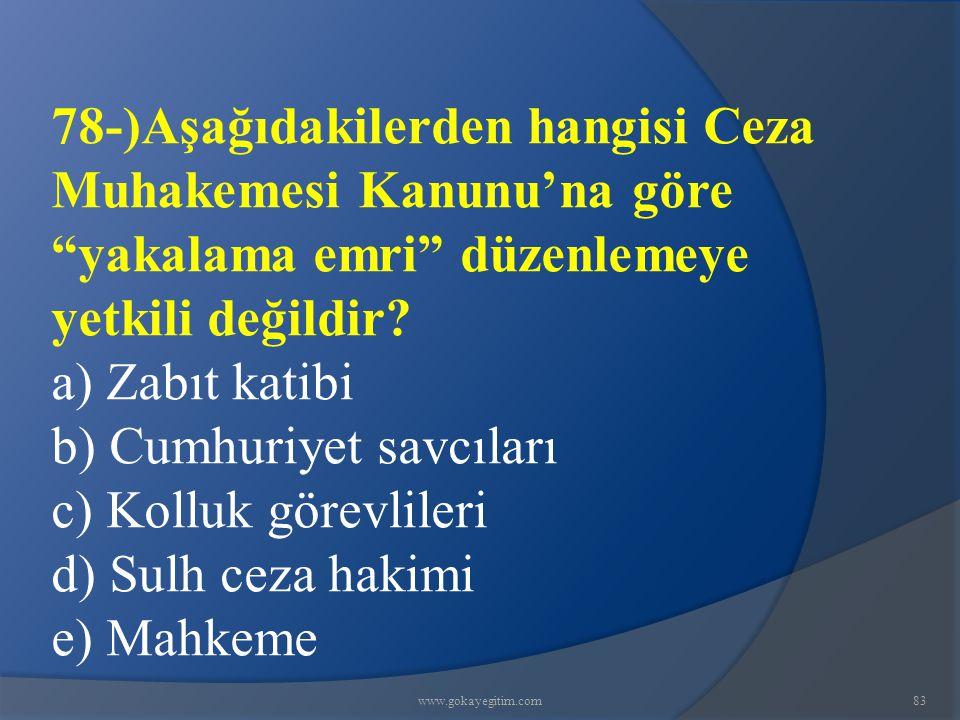 """www.gokayegitim.com83 78-)Aşağıdakilerden hangisi Ceza Muhakemesi Kanunu'na göre """"yakalama emri"""" düzenlemeye yetkili değildir? a) Zabıt katibi b) Cumh"""