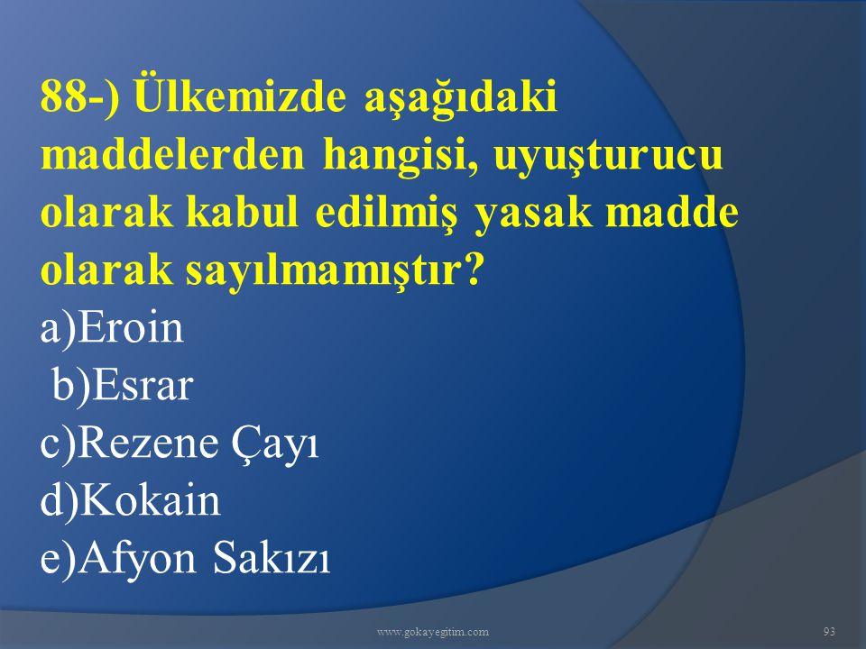 www.gokayegitim.com93 88-) Ülkemizde aşağıdaki maddelerden hangisi, uyuşturucu olarak kabul edilmiş yasak madde olarak sayılmamıştır? a)Eroin b)Esrar