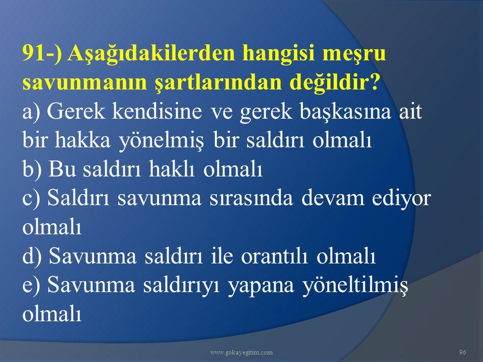 www.gokayegitim.com96 91-) Aşağıdakilerden hangisi meşru savunmanın şartlarından değildir? a) Gerek kendisine ve gerek başkasına ait bir hakka yönelmi