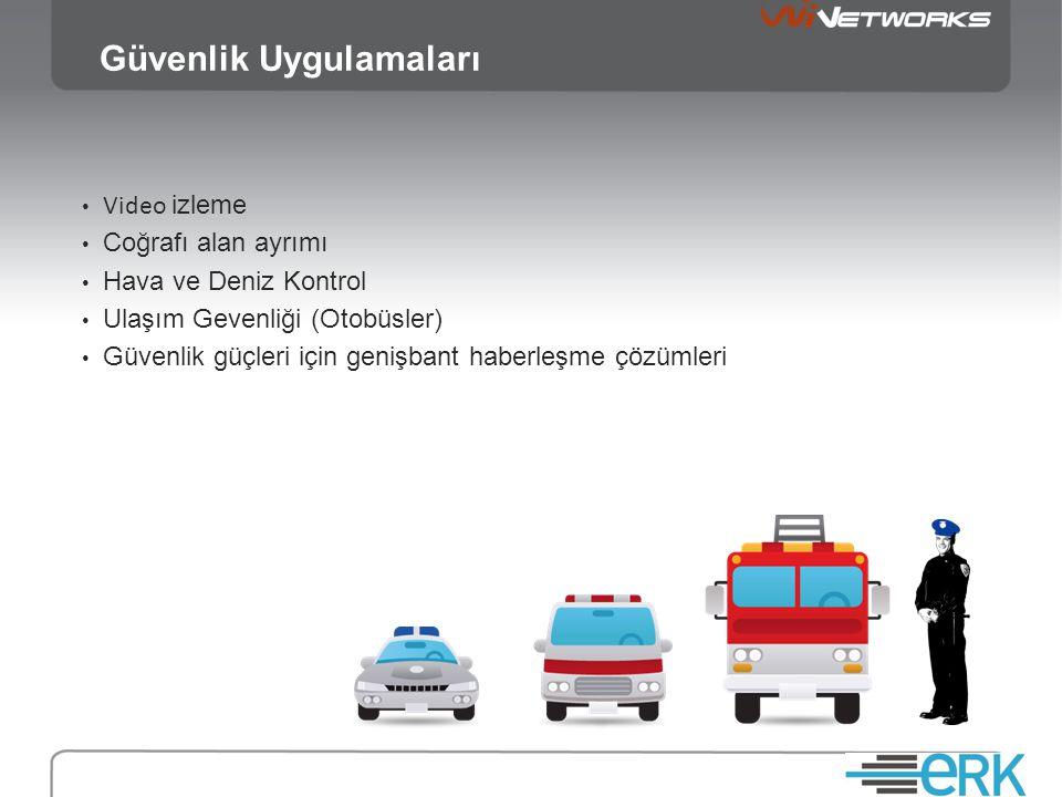 Güvenlik Uygulamaları • Video izleme • Coğrafı alan ayrımı • Hava ve Deniz Kontrol • Ulaşım Gevenliği (Otobüsler) • Güvenlik güçleri için genişbant haberleşme çözümleri
