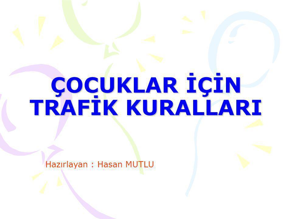 ÇOCUKLAR İÇİN TRAFİK KURALLARI Hazırlayan : Hasan MUTLU