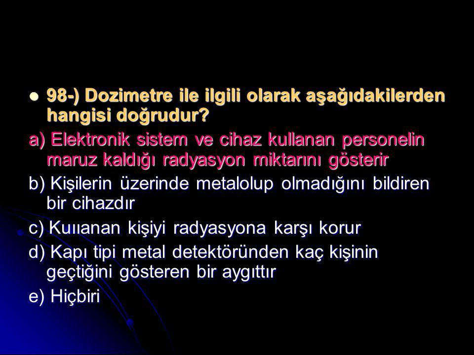  98-) Dozimetre ile ilgili olarak aşağıdakilerden hangisi doğrudur? a) Elektronik sistem ve cihaz kullanan personelin maruz kaldığı radyasyon miktarı