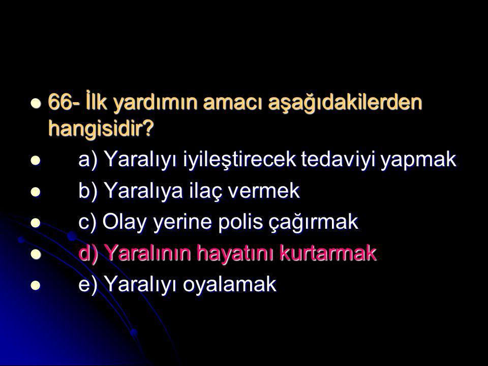  66- İlk yardımın amacı aşağıdakilerden hangisidir?  a) Yaralıyı iyileştirecek tedaviyi yapmak  b) Yaralıya ilaç vermek  c) Olay yerine polis çağı