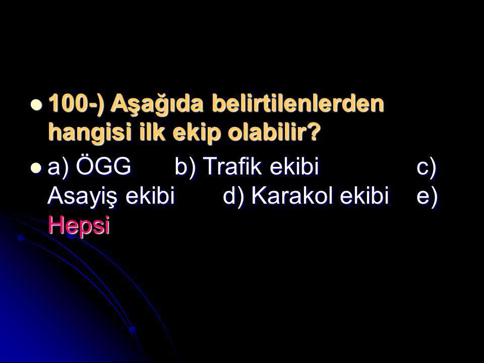  100-) Aşağıda belirtilenlerden hangisi ilk ekip olabilir?  a) ÖGGb) Trafik ekibic) Asayiş ekibid) Karakol ekibie) Hepsi