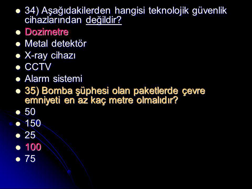  34) Aşağıdakilerden hangisi teknolojik güvenlik cihazlarından değildir?  Dozimetre  Metal detektör  X-ray cihazı  CCTV  Alarm sistemi  35) Bom