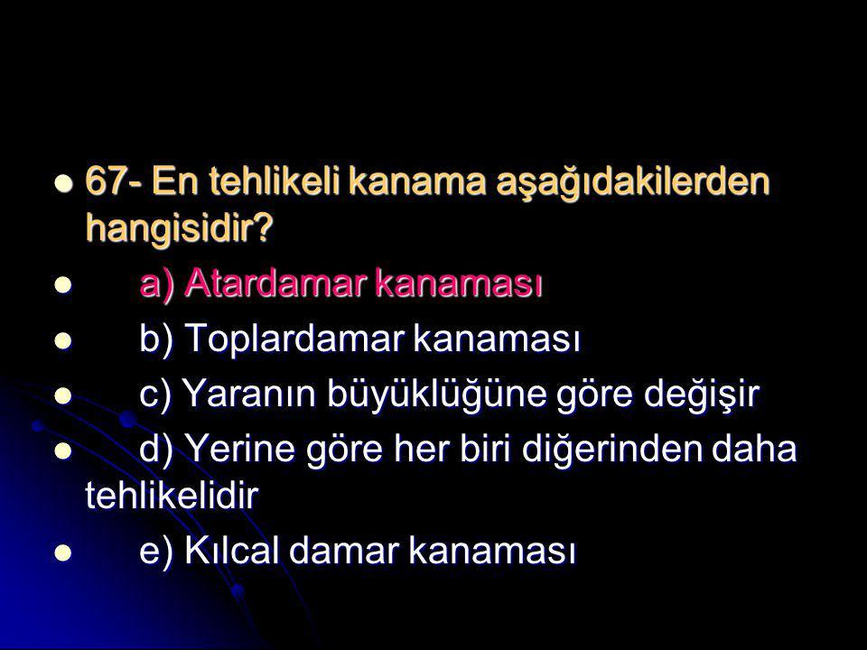  67- En tehlikeli kanama aşağıdakilerden hangisidir?  a) Atardamar kanaması  b) Toplardamar kanaması  c) Yaranın büyüklüğüne göre değişir  d) Yer