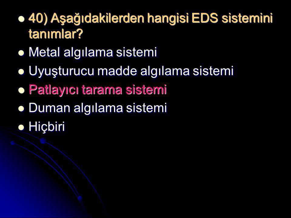  40) Aşağıdakilerden hangisi EDS sistemini tanımlar?  Metal algılama sistemi  Uyuşturucu madde algılama sistemi  Patlayıcı tarama sistemi  Duman