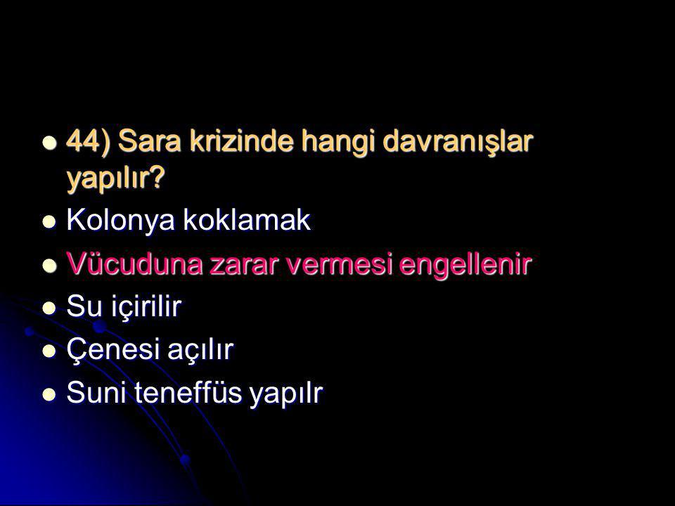  44) Sara krizinde hangi davranışlar yapılır?  Kolonya koklamak  Vücuduna zarar vermesi engellenir  Su içirilir  Çenesi açılır  Suni teneffüs ya
