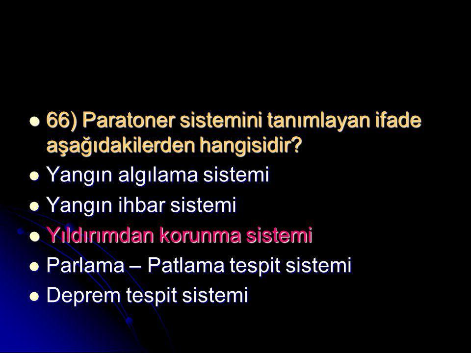  66) Paratoner sistemini tanımlayan ifade aşağıdakilerden hangisidir?  Yangın algılama sistemi  Yangın ihbar sistemi  Yıldırımdan korunma sistemi