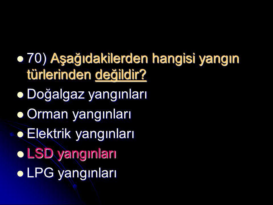  70) Aşağıdakilerden hangisi yangın türlerinden değildir?  Doğalgaz yangınları  Orman yangınları  Elektrik yangınları  LSD yangınları  LPG yangı