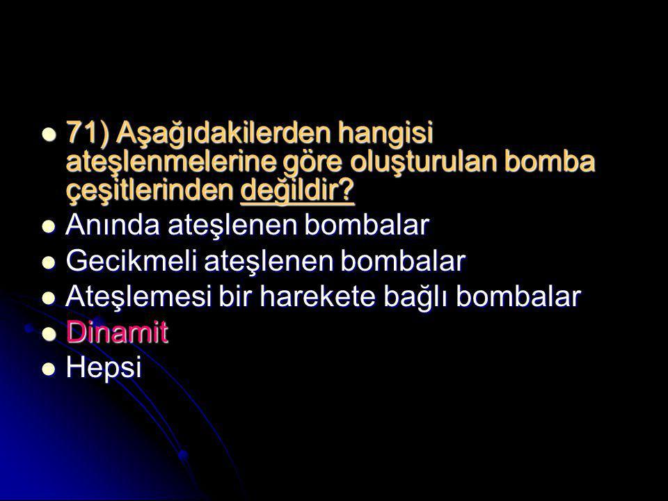  71) Aşağıdakilerden hangisi ateşlenmelerine göre oluşturulan bomba çeşitlerinden değildir?  Anında ateşlenen bombalar  Gecikmeli ateşlenen bombala