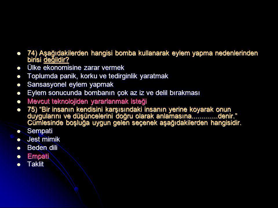  74) Aşağıdakilerden hangisi bomba kullanarak eylem yapma nedenlerinden birisi değildir?  Ülke ekonomisine zarar vermek  Toplumda panik, korku ve t