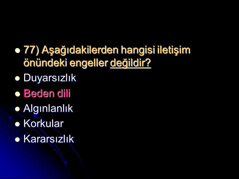  77) Aşağıdakilerden hangisi iletişim önündeki engeller değildir?  Duyarsızlık  Beden dili  Algınlanlık  Korkular  Kararsızlık